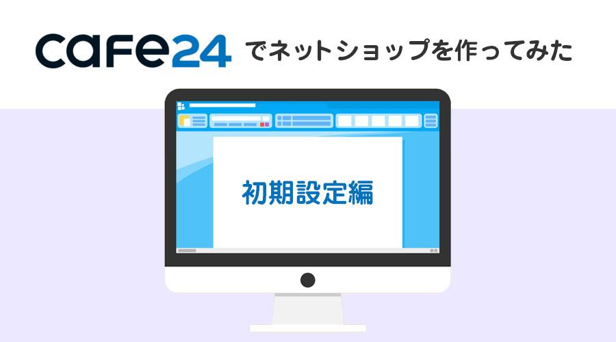 無料でECサイトを作れる「Cafe24」を実際に使ってネットショップを開設してみた~初期設定編~