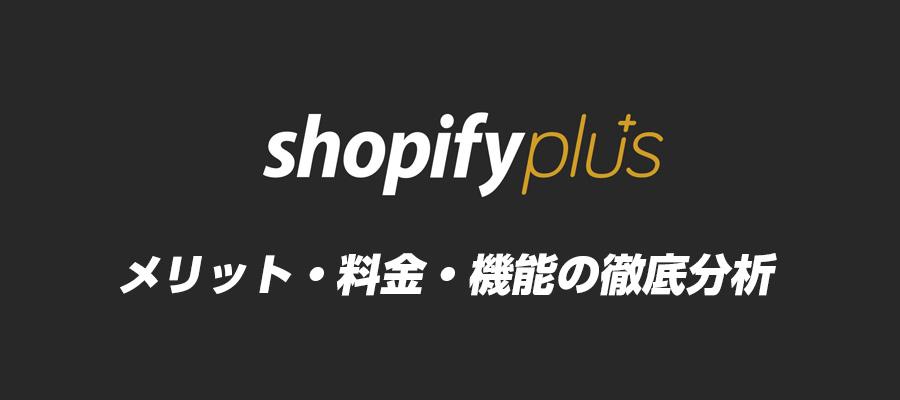 Shopify Plusとは?ショッピファイプラスのメリット・料金・機能を徹底解説